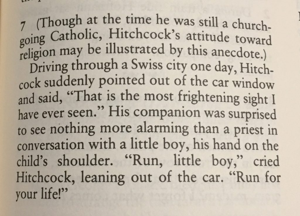 "7 (Though at the time he was still a church-going Catholic, Hitchcock's attitude may be illustrated by this anecdote.) Driving through a Swiss city one day, Hitchcock suddenly pointed out of the car window and said, ""That is the most frightening thing I have ever seen."" His companion was surprised to see nothing more alarming than a priest in conversation with a little boy, his hand on the child's shoulder. ""Run little boy,"" cried Hitchcock, leaning out of the car. ""Run for your life!"""